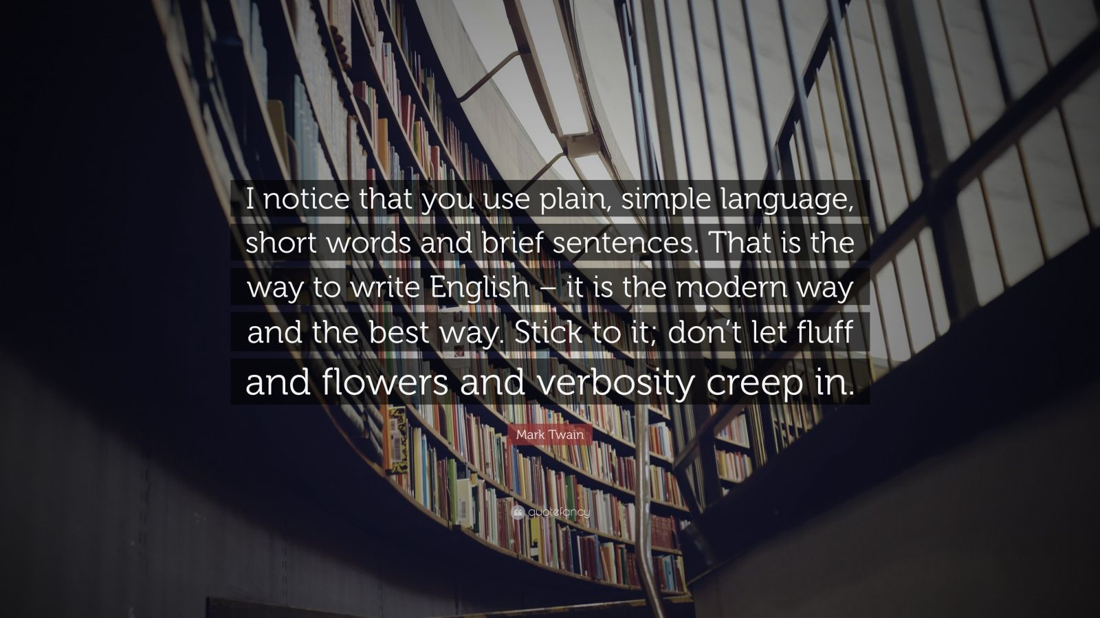 """Mark Twain Quote: """"I notice that you use plain, simple language, short words and brief sentences. That is the way to write English – it is the modern way and the best way. Stick to it; don't let fluff and flowers and verbosity creep in."""""""