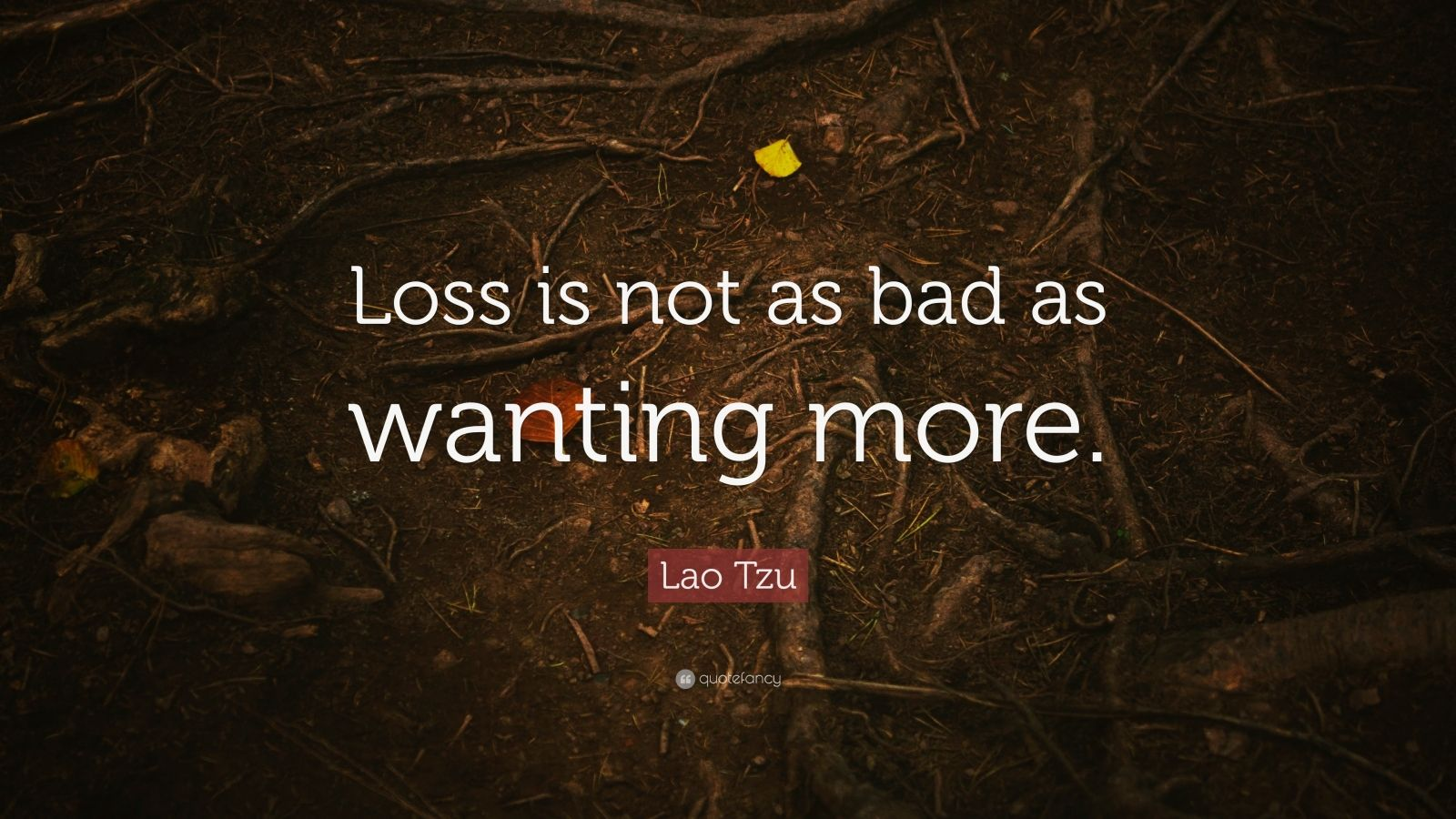 """Lao Tzu Quote: """"Loss is not as bad as wanting more."""""""