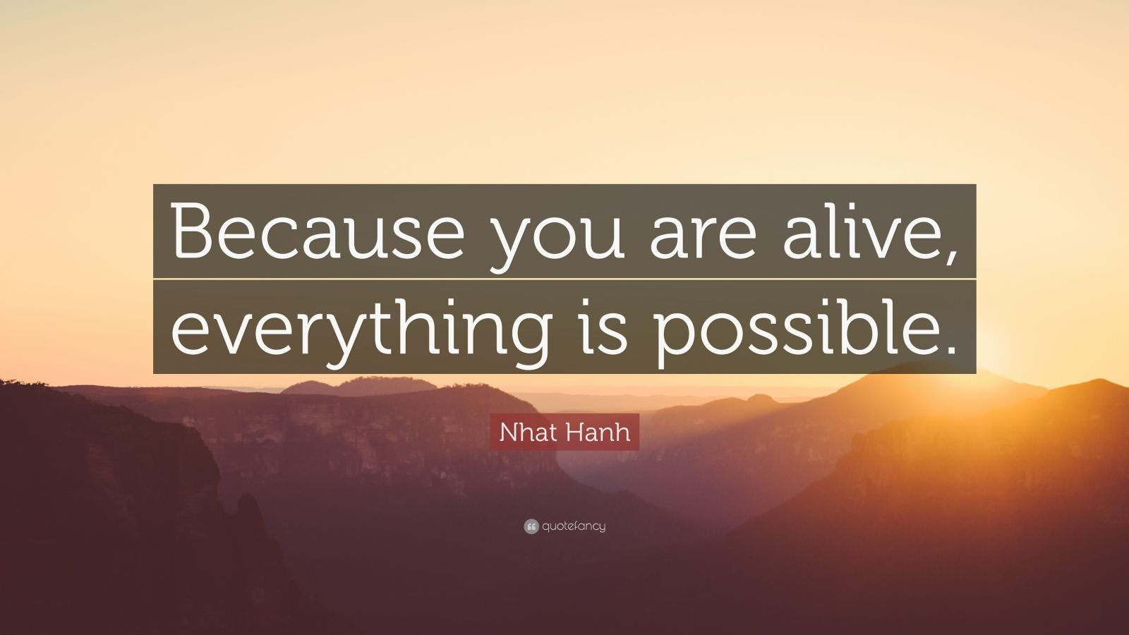 "Nhat Hanh Quote: ""Because you are alive, everything is possible."""