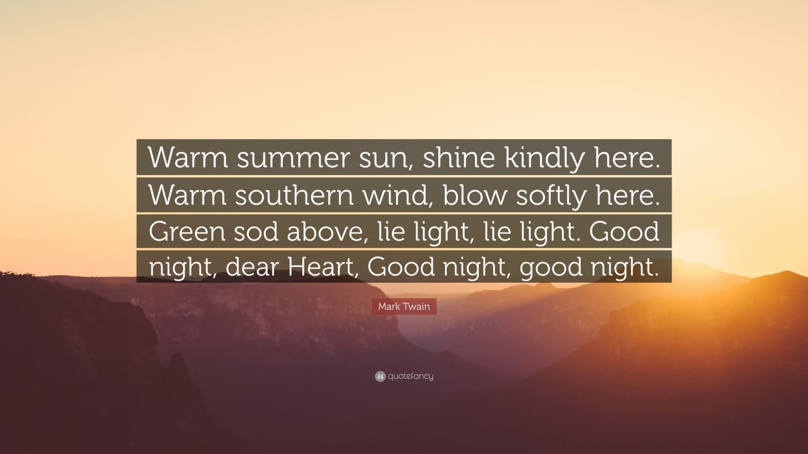 """Mark Twain Quote: """"Warm summer sun, shine kindly here. Warm southern wind, blow softly here. Green sod above, lie light, lie light. Good night, dear Heart, Good night, good night."""""""
