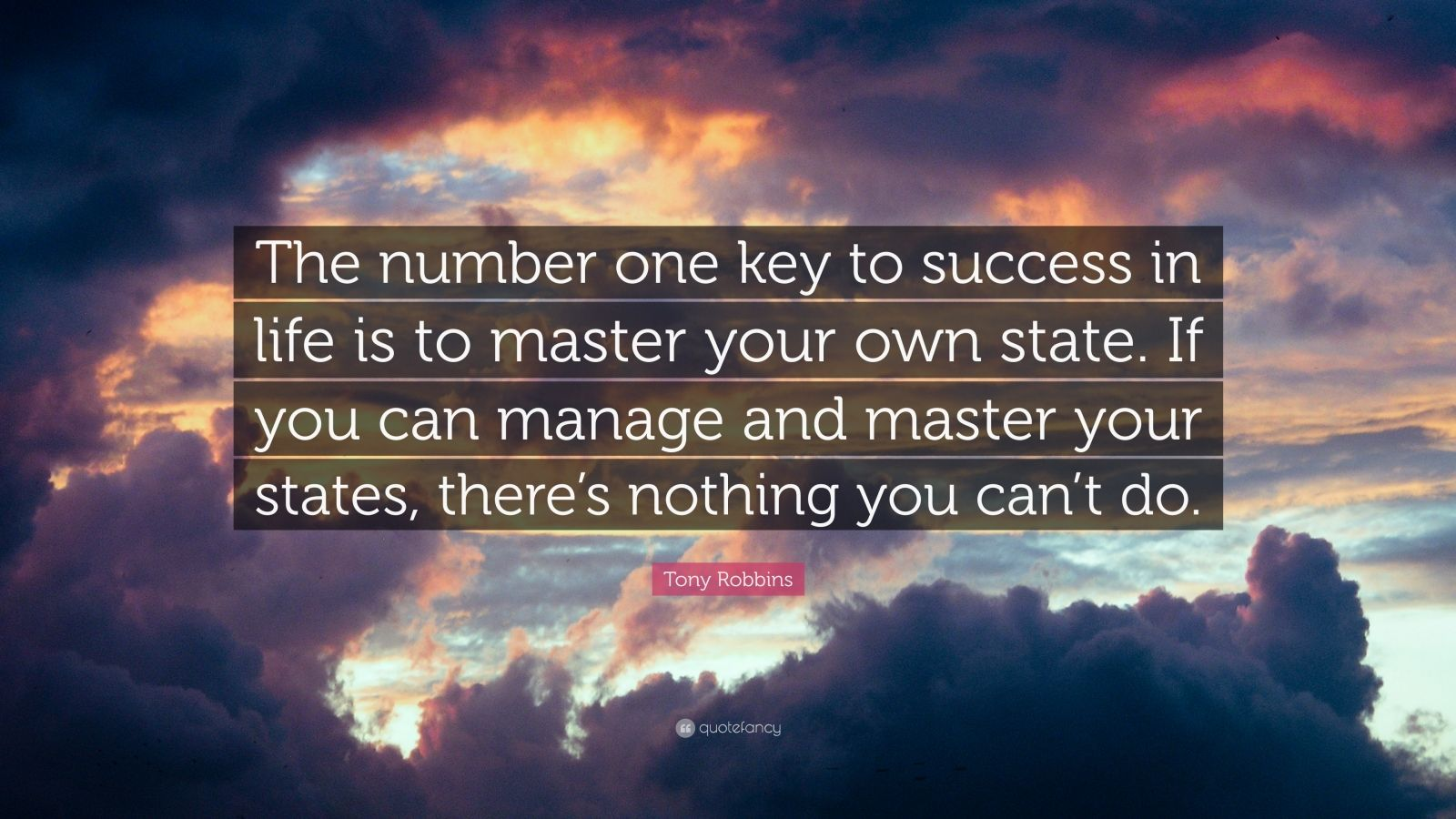 """Tony Robbins Quote: """"The number one key to success in life is to master your own state. If you can manage and master your states, there's nothing you can't do."""""""