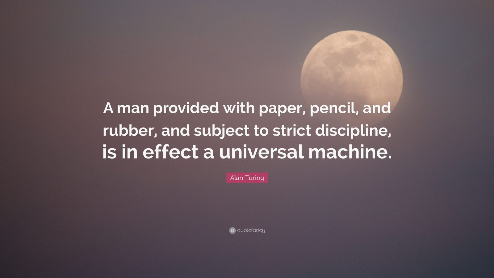 "Alan Turing Quote: ""A man provided with paper, pencil, and rubber, and subject to strict discipline, is in effect a universal machine."""