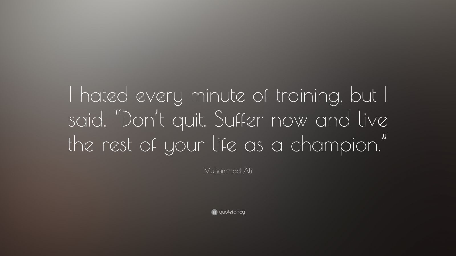 """Muhammad Ali Quote: """"I hated every minute of training, but I said, 'Don't quit.  Suffer now and live the rest of your life as a champion'."""""""