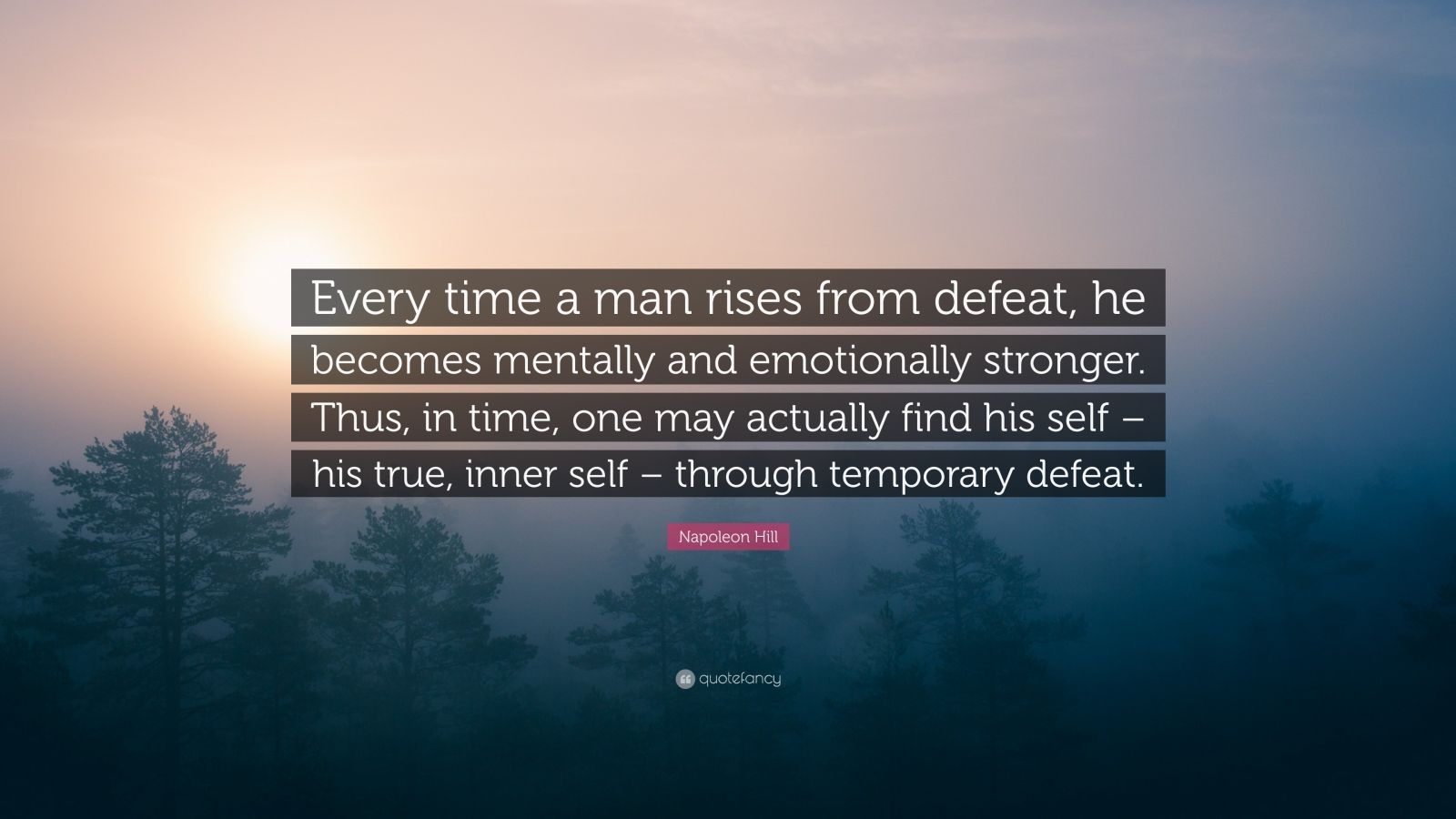 "Napoleon Hill Quote: ""Every time a man rises from defeat, he becomes mentally and emotionally stronger. Thus, in time, one may actually find his self – his true, inner self – through temporary defeat."""