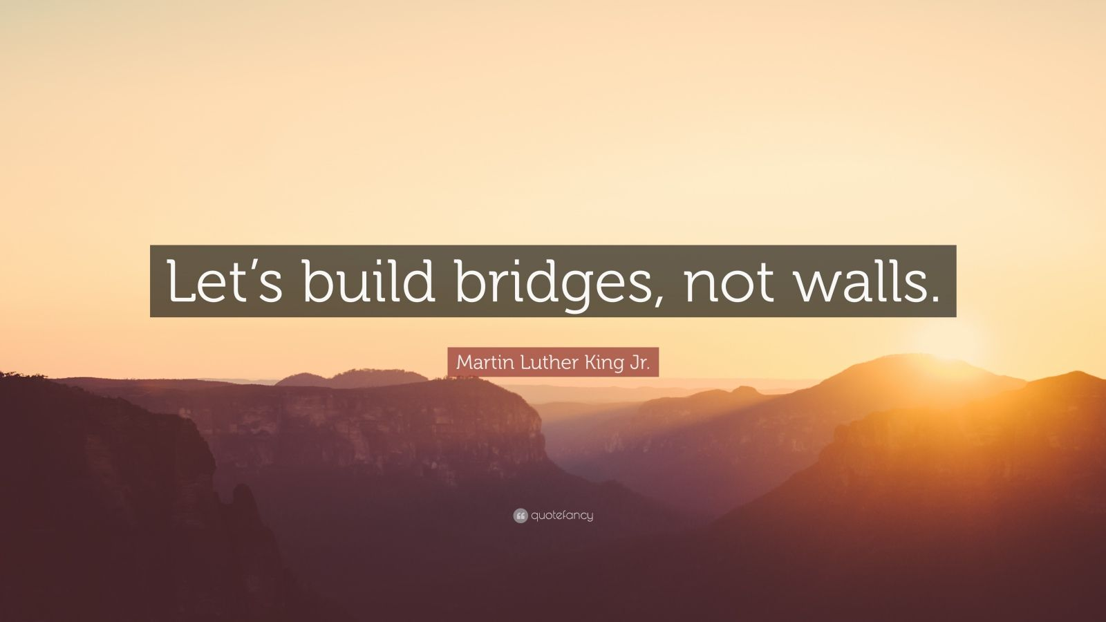 "Martin Luther King Jr. Quote: ""Let's build bridges, not walls."""