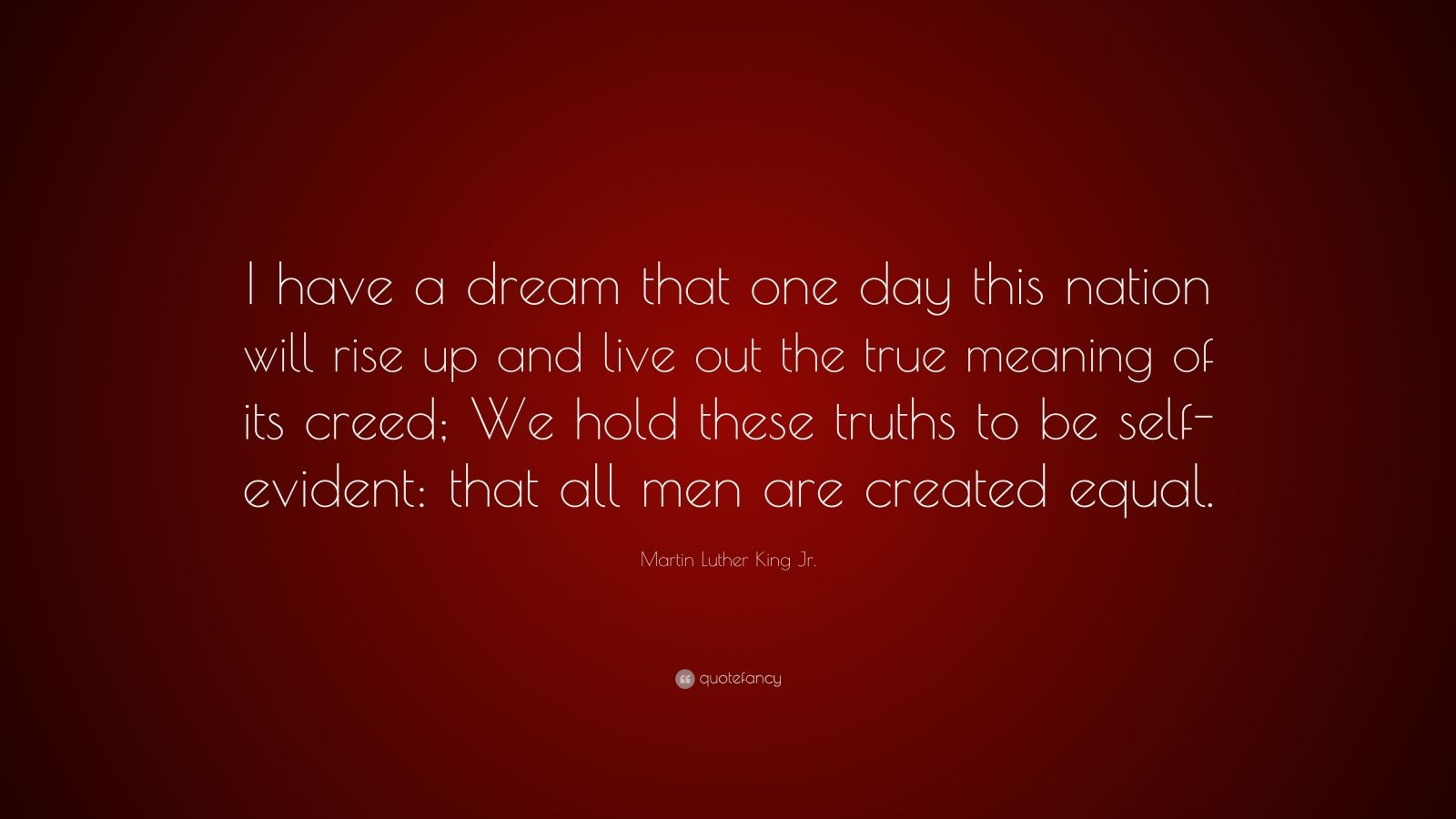 "Martin Luther King Jr. Quote: ""I have a dream that one day this nation will rise up and live out the true meaning of its creed; We hold these truths to be self-evident: that all men are created equal."""