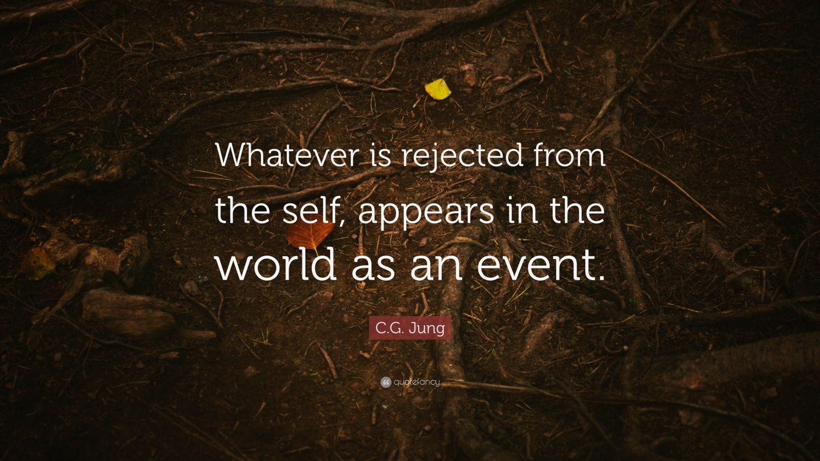 """C.G. Jung Quote: """"Whatever is rejected from the self, appears in the world as an event."""""""