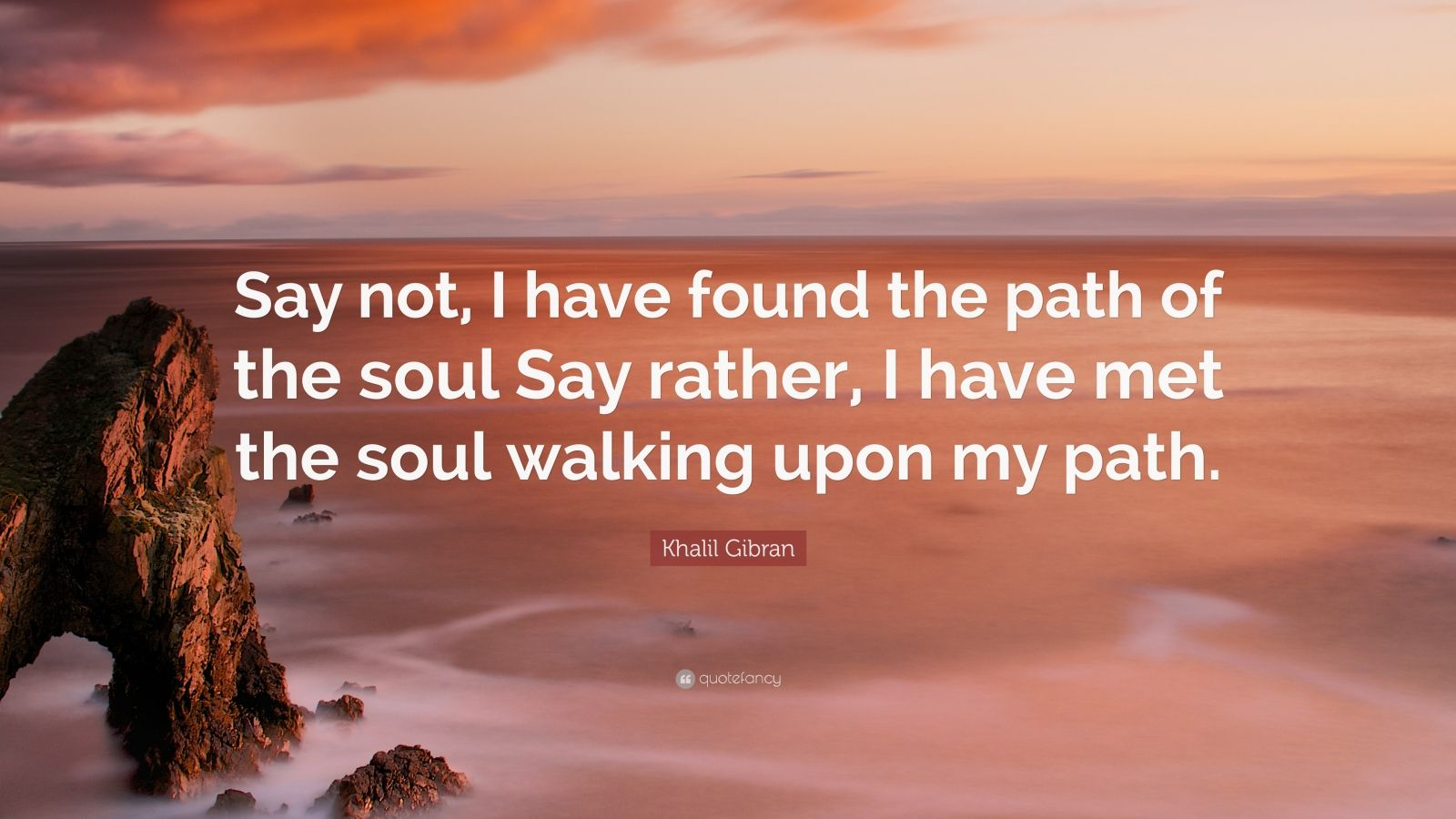 "Khalil Gibran Quote: ""Say not, I have found the path of the soul Say rather, I have met the soul walking upon my path."""