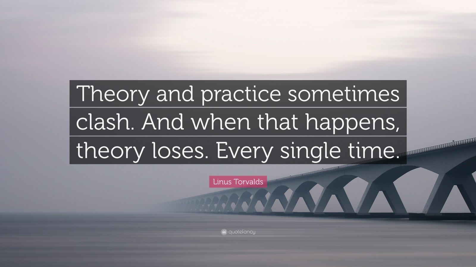 """Linus Torvalds Quote: """"Theory and practice sometimes clash. And when that happens, theory loses. Every single time."""""""