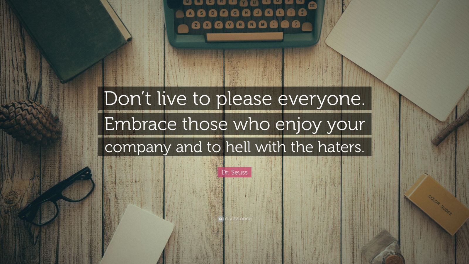 """Dr. Seuss Quote: """"Don't live to please everyone. Embrace those who enjoy your company and to hell with the haters."""""""