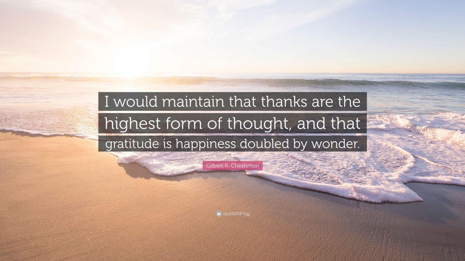 "Gilbert K. Chesterton Quote: ""I would maintain that thanks are the highest form of thought, and that gratitude is happiness doubled by wonder."""