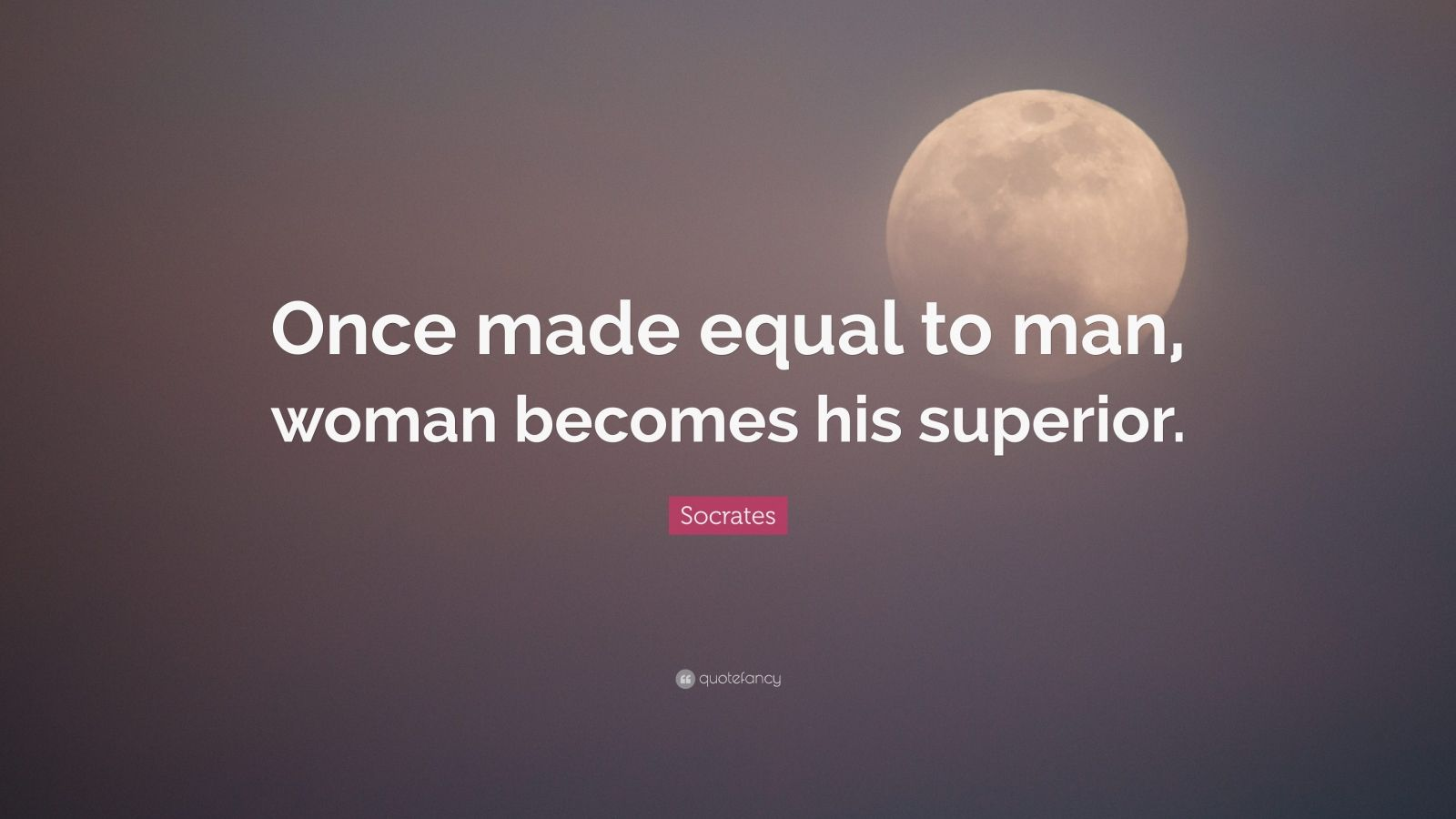 "Socrates Quote: ""Once made equal to man, woman becomes his superior."""