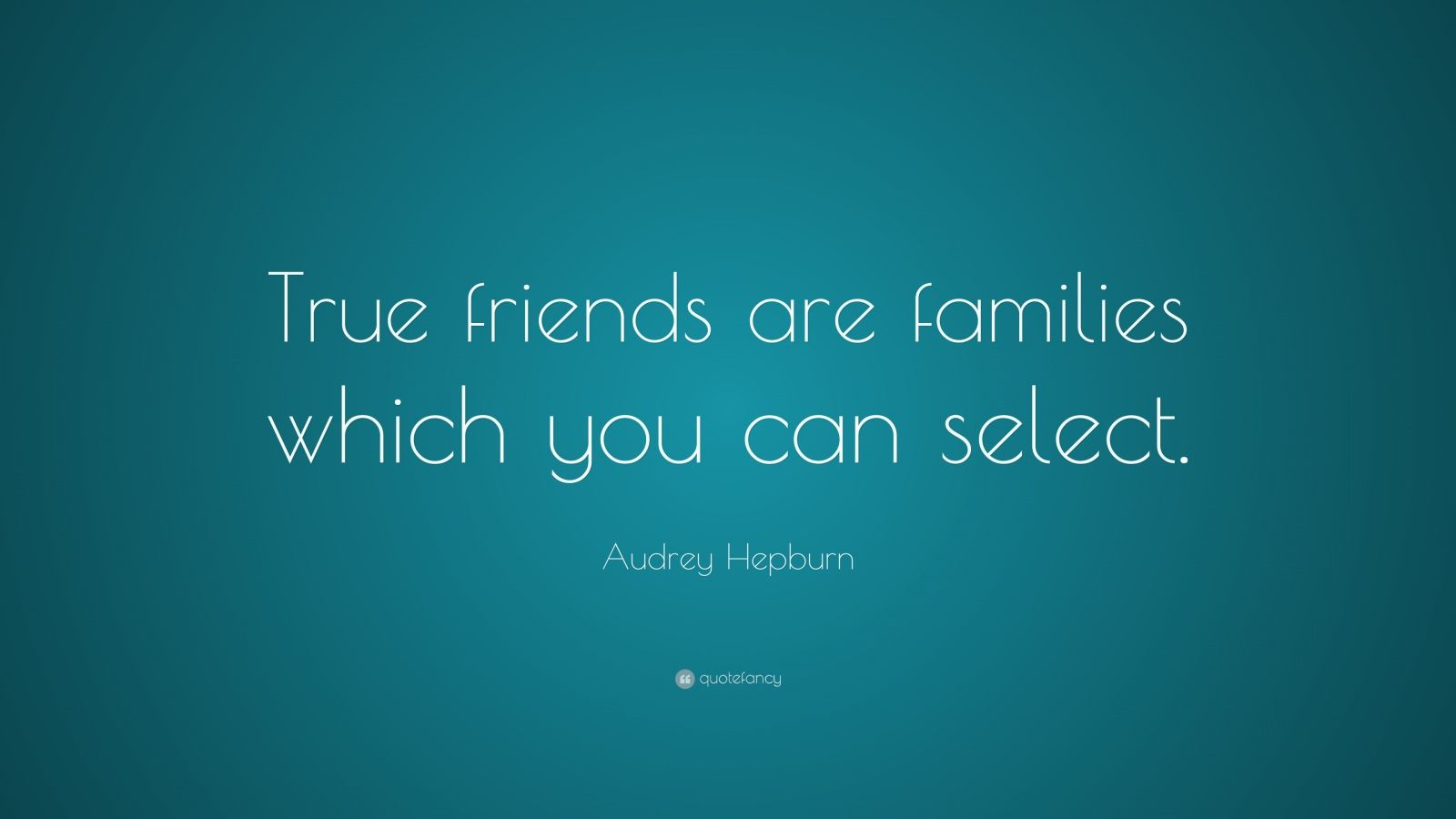 """Audrey Hepburn Quote: """"True friends are families which you can select."""""""