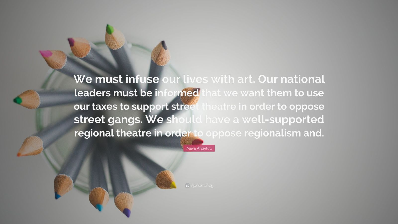 """Maya Angelou Quote: """"We must infuse our lives with art. Our national leaders must be informed that we want them to use our taxes to support street theatre in order to oppose street gangs. We should have a well-supported regional theatre in order to oppose regionalism and."""""""
