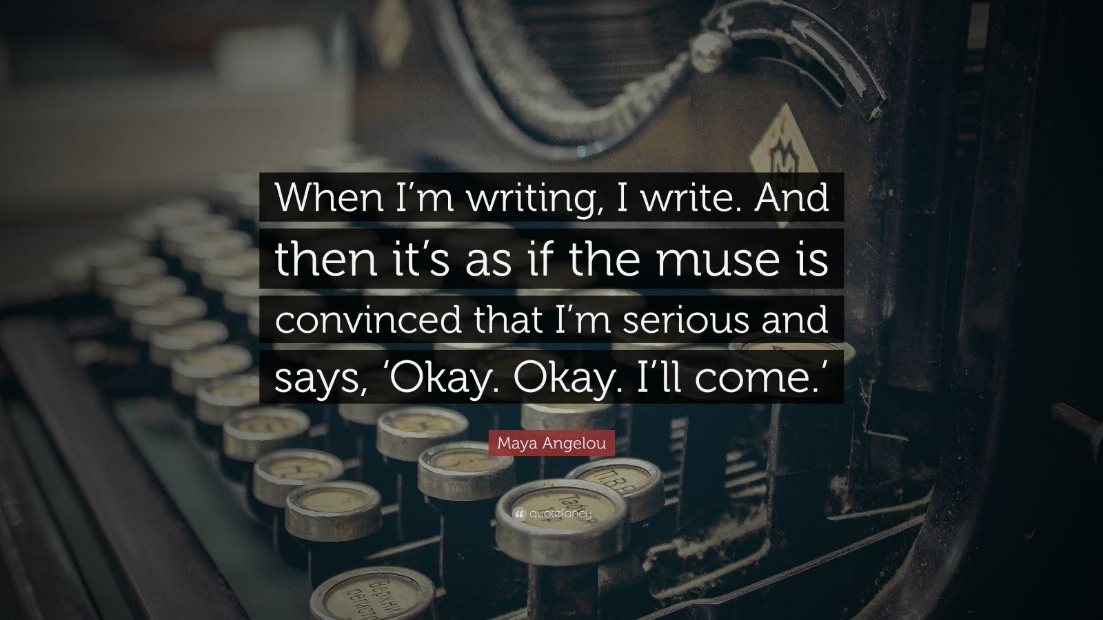 "Maya Angelou Quote: ""When I'm writing, I write. And then it's as if the muse is convinced that I'm serious and says, 'Okay. Okay. I'll come.'"""