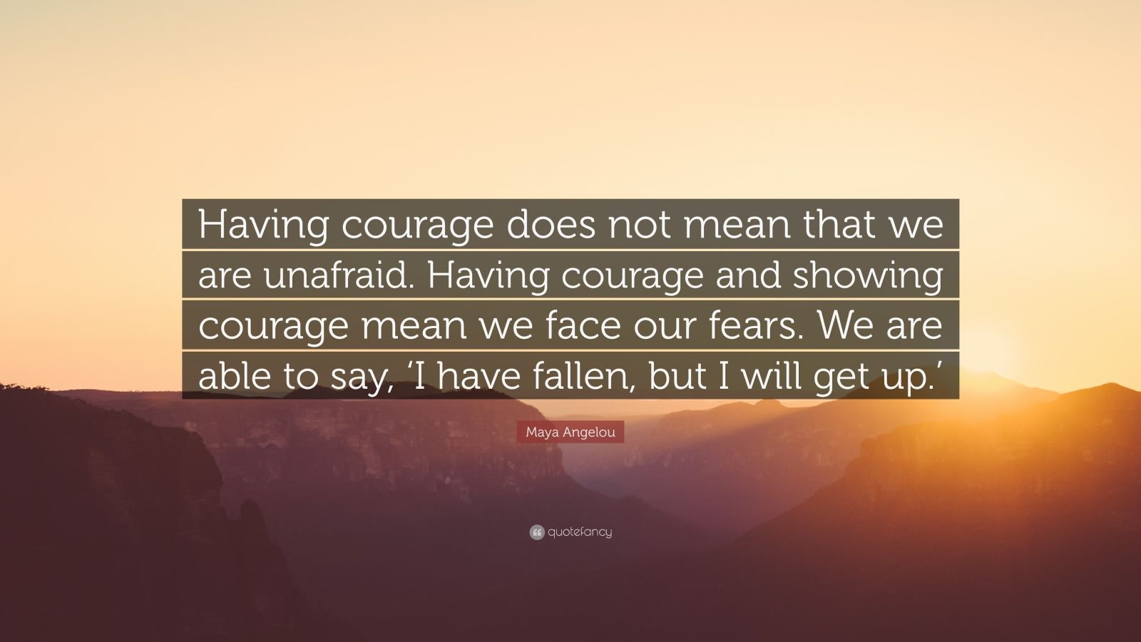 "Maya Angelou Quote: ""Having courage does not mean that we are unafraid. Having courage and showing courage mean we face our fears. We are able to say, 'I have fallen, but I will get up.'"""