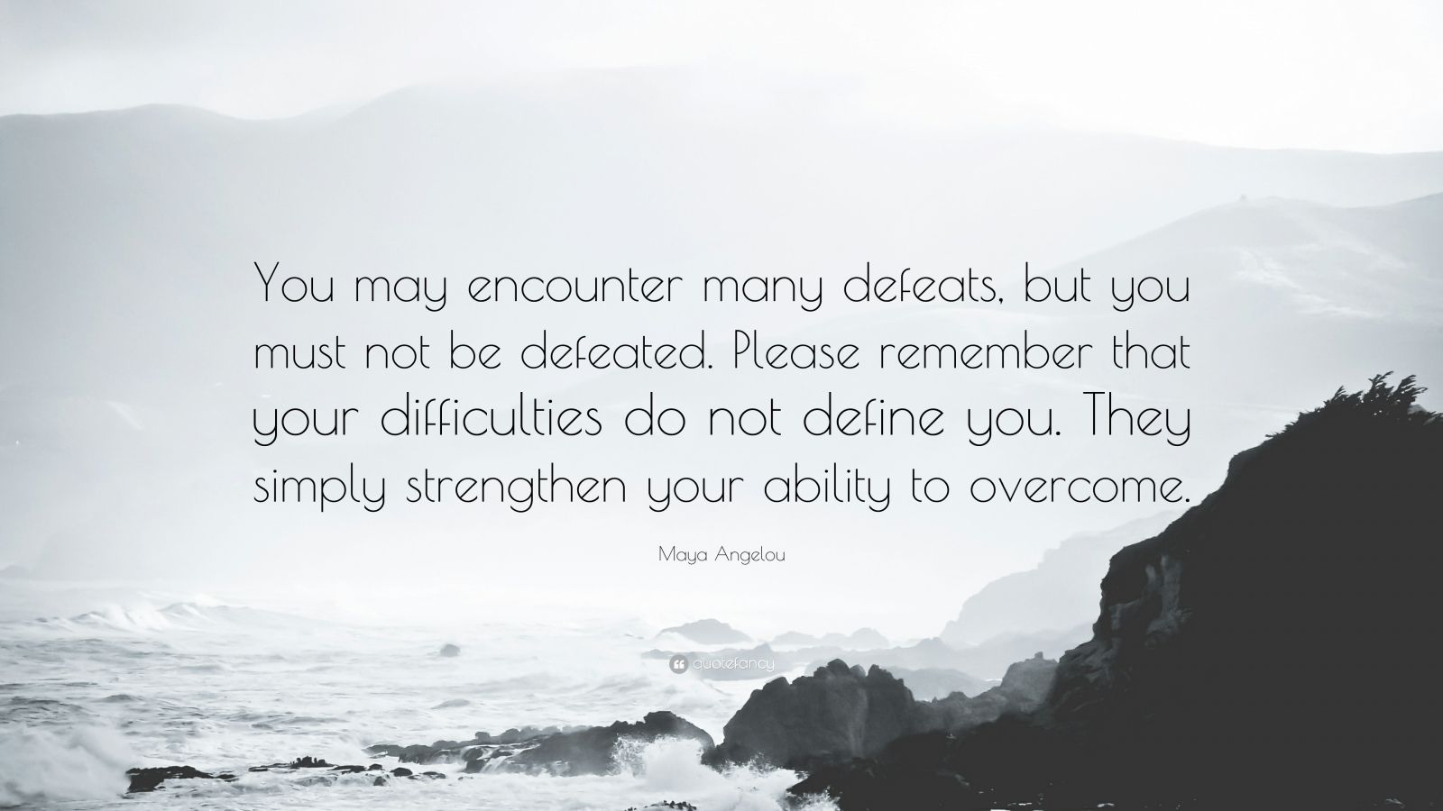 """Maya Angelou Quote: """"You may encounter many defeats, but you must not be defeated. Please remember that your difficulties do not define you. They simply strengthen your ability to overcome."""""""