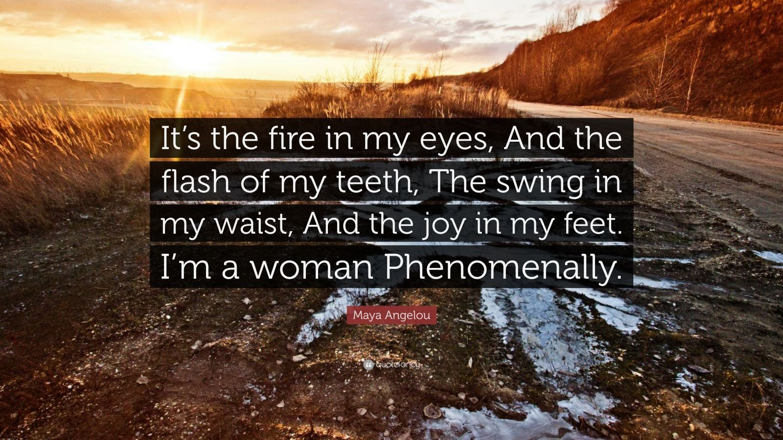 """Maya Angelou Quote: """"It's the fire in my eyes, And the flash of my teeth, The swing in my waist, And the joy in my feet. I'm a woman Phenomenally."""""""