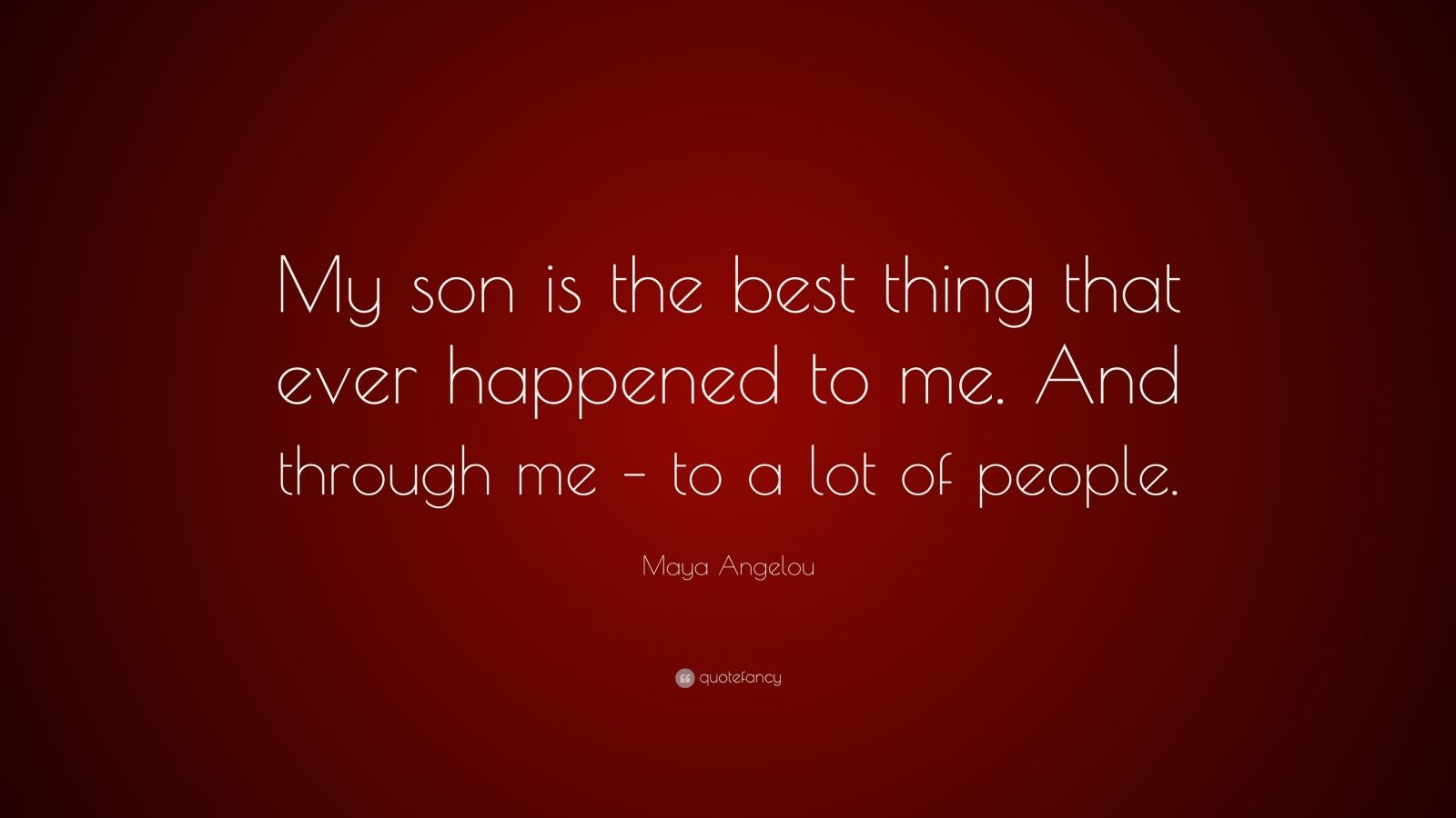 "Maya Angelou Quote: ""My son is the best thing that ever happened to me. And through me – to a lot of people."""