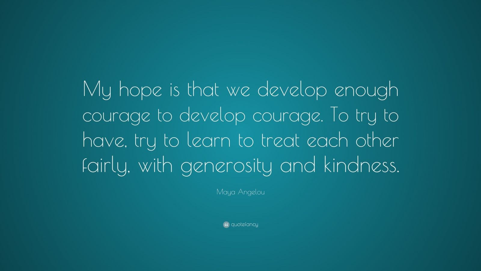 """Maya Angelou Quote: """"My hope is that we develop enough courage to develop courage. To try to have, try to learn to treat each other fairly, with generosity and kindness."""""""