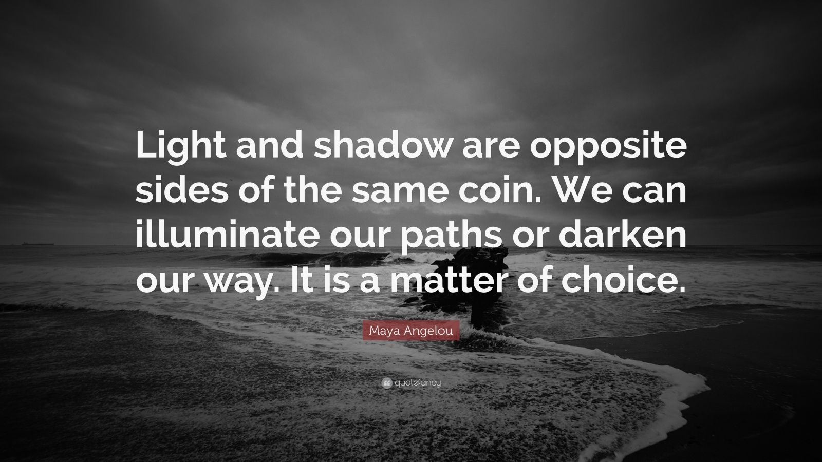 """Maya Angelou Quote: """"Light and shadow are opposite sides of the same coin. We can illuminate our paths or darken our way. It is a matter of choice."""""""
