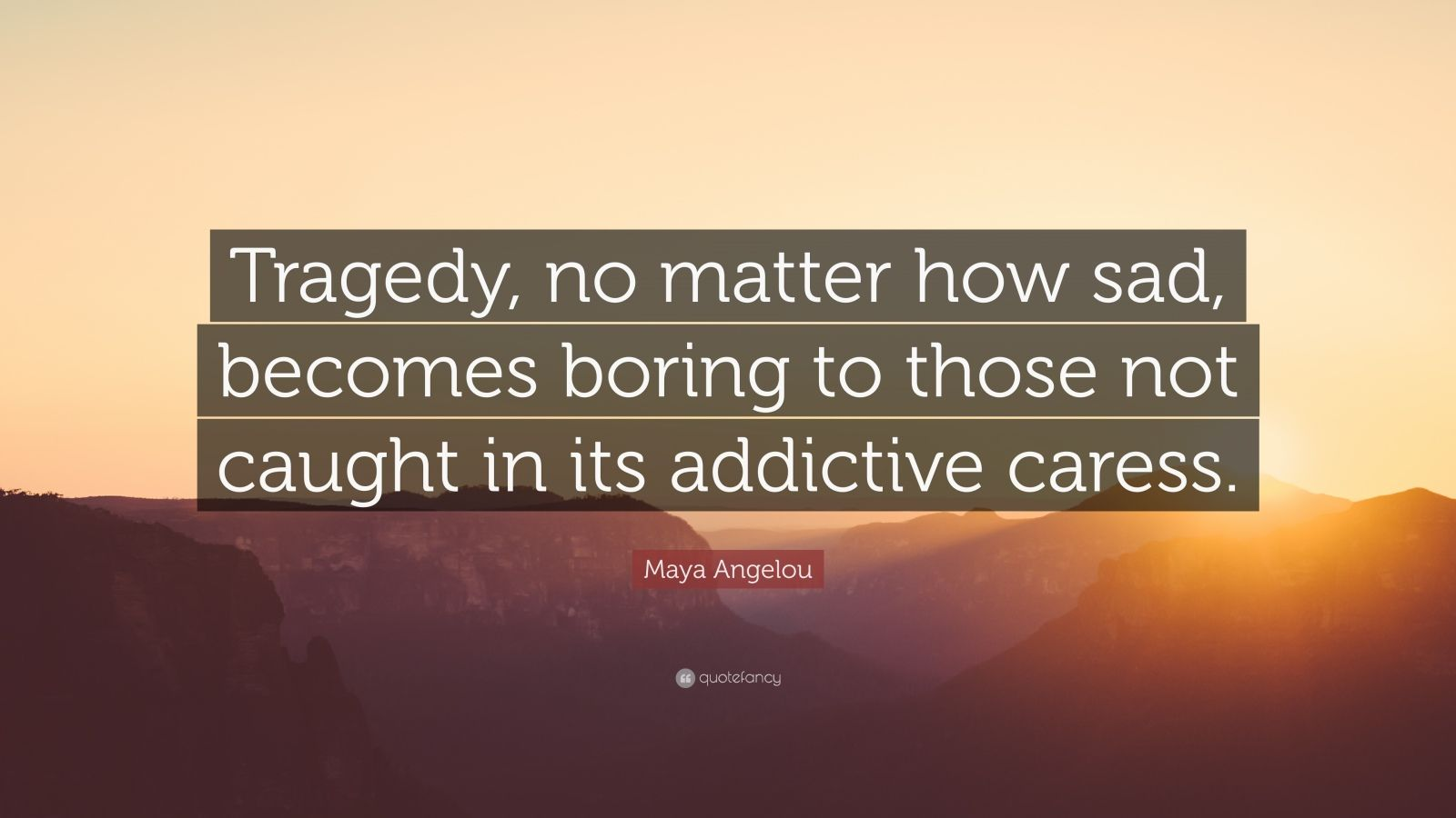 """Maya Angelou Quote: """"Tragedy, no matter how sad, becomes boring to those not caught in its addictive caress."""""""