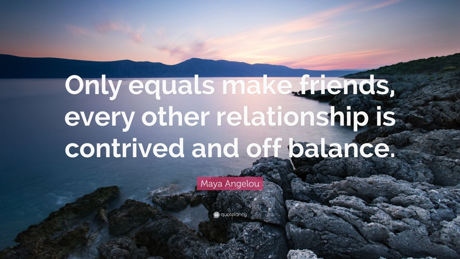 """Maya Angelou Quote: """"Only equals make friends, every other relationship is contrived and off balance."""""""