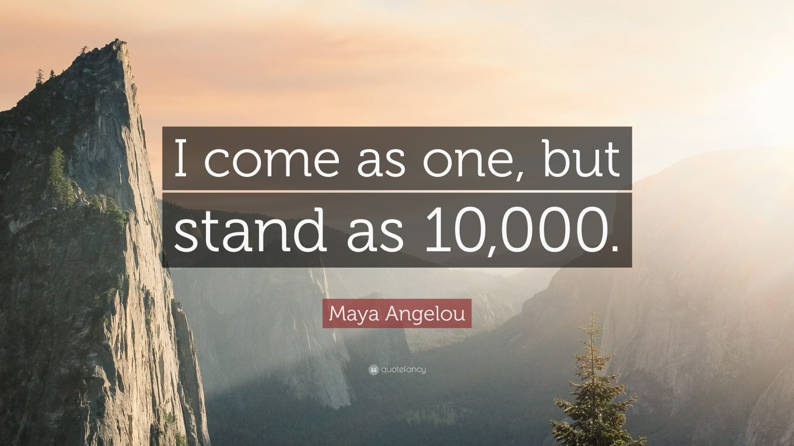"Maya Angelou Quote: ""I come as one, but stand as 10,000."""