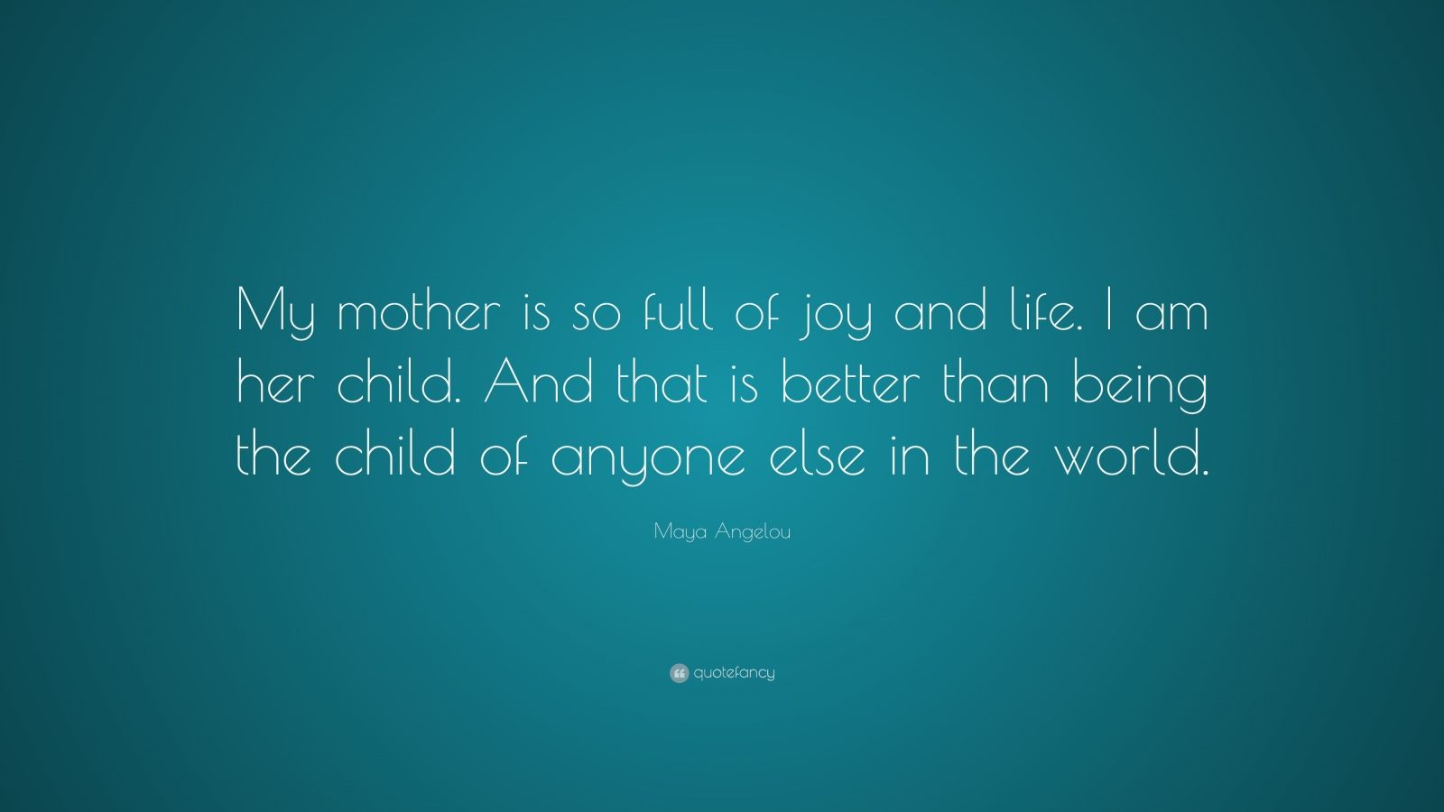 "Maya Angelou Quote: ""My mother is so full of joy and life. I am her child. And that is better than being the child of anyone else in the world."""