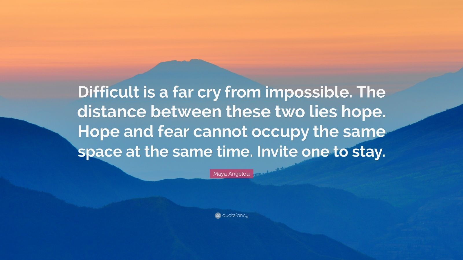 """Maya Angelou Quote: """"Difficult is a far cry from impossible. The distance between these two lies hope. Hope and fear cannot occupy the same space at the same time. Invite one to stay."""""""