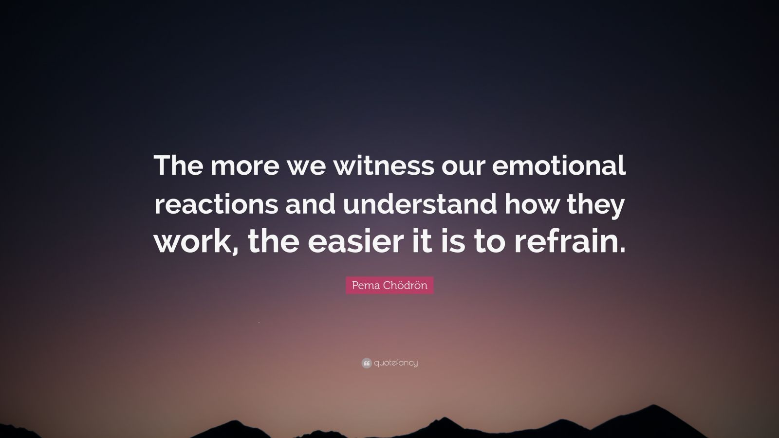 "Pema Chödrön Quote: ""The more we witness our emotional reactions and understand how they work, the easier it is to refrain."""