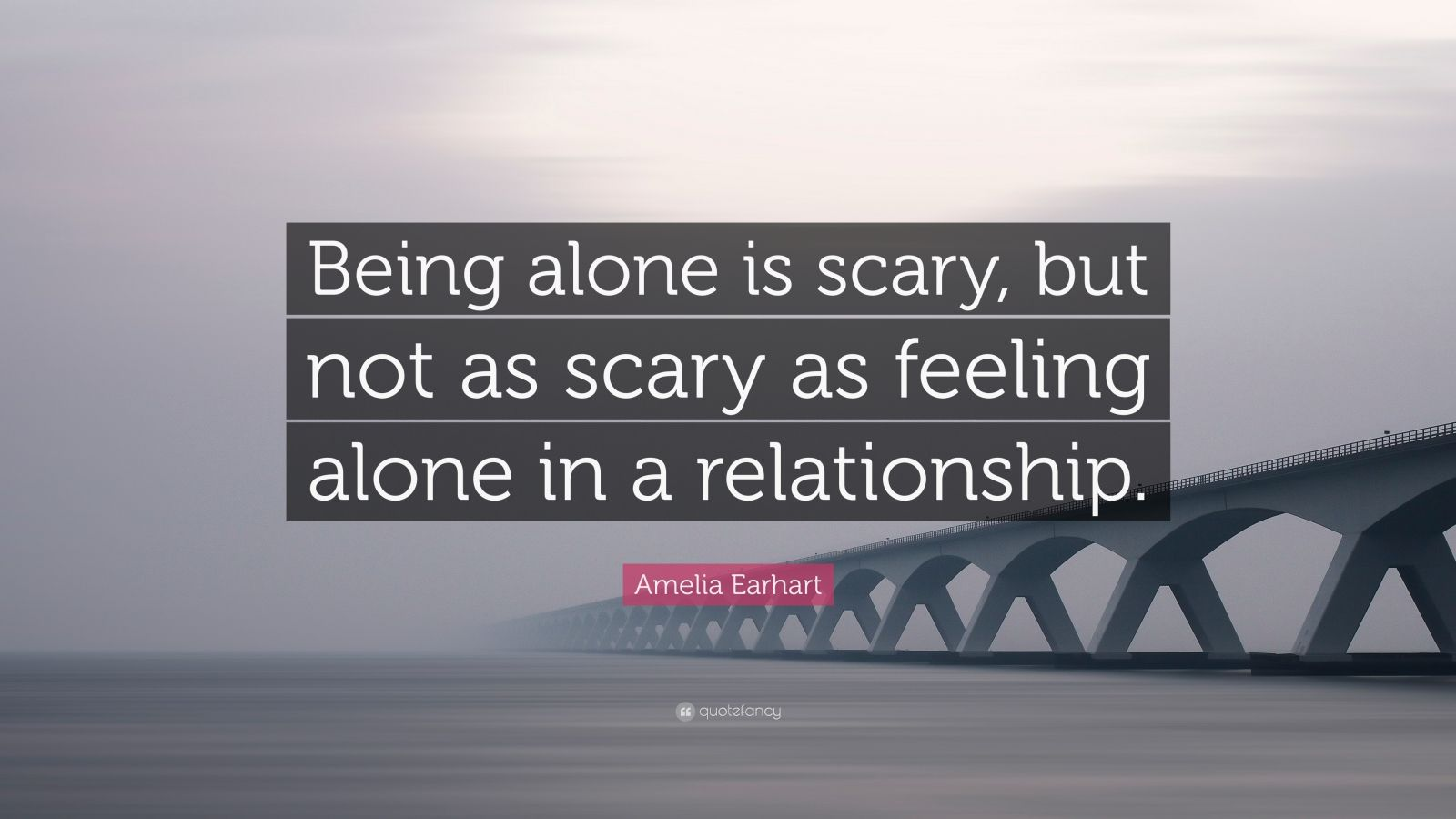 """Amelia Earhart Quote: """"Being alone is scary, but not as scary as feeling alone in a relationship."""""""