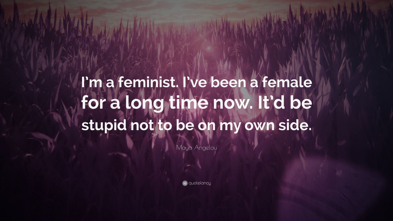 "Maya Angelou Quote: ""I'm a feminist. I've been a female for a long time now. It'd be stupid not to be on my own side."""
