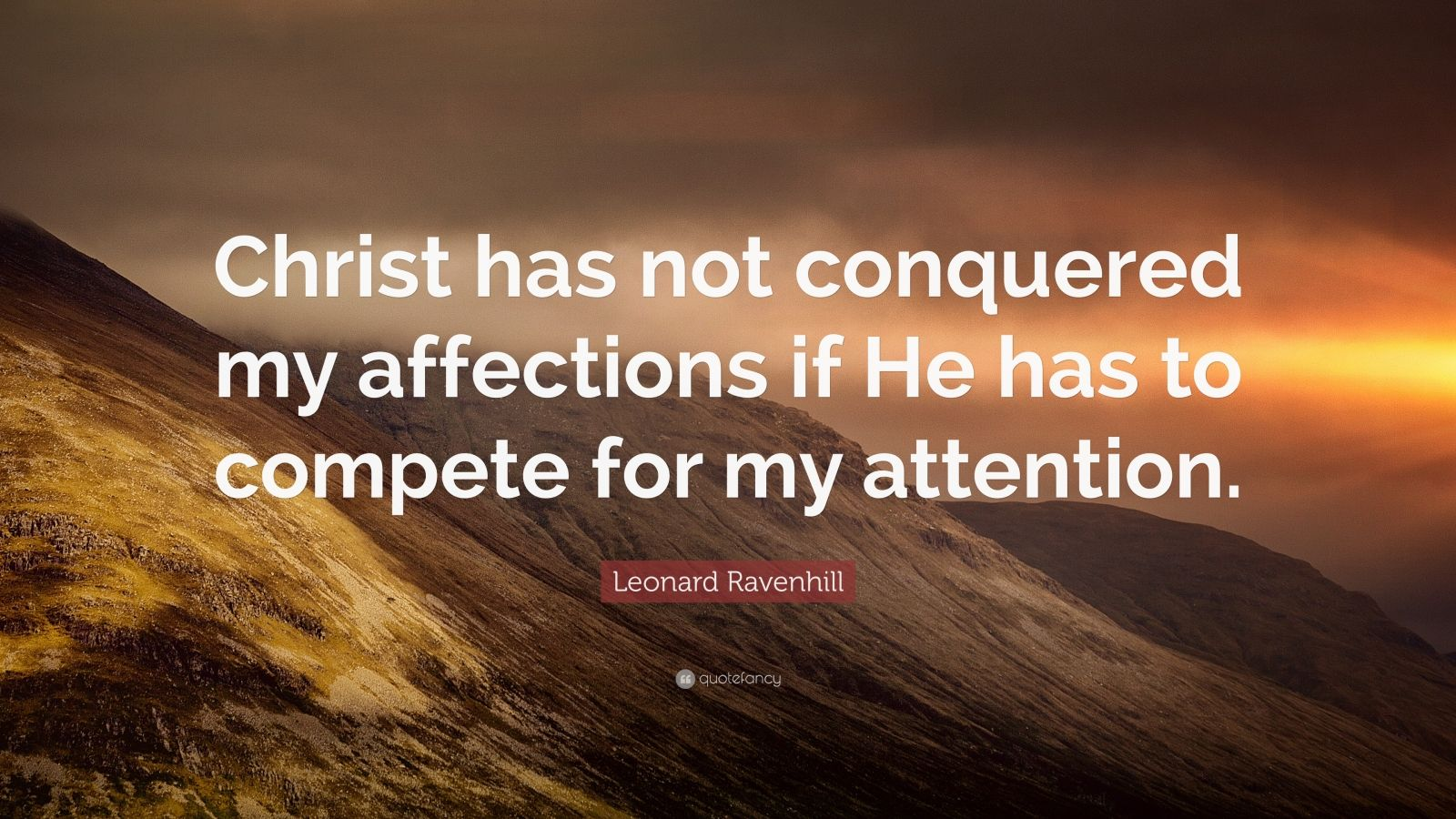 """Leonard Ravenhill Quote: """"Christ has not conquered my affections if He has to compete for my attention."""""""