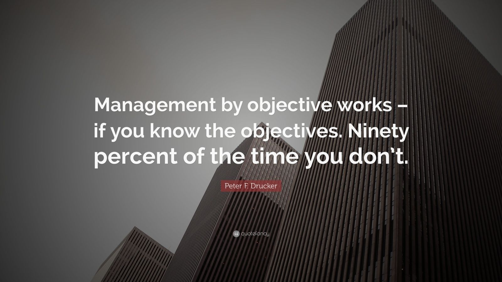 "Peter F. Drucker Quote: ""Management by objective works – if you know the objectives. Ninety percent of the time you don't."""