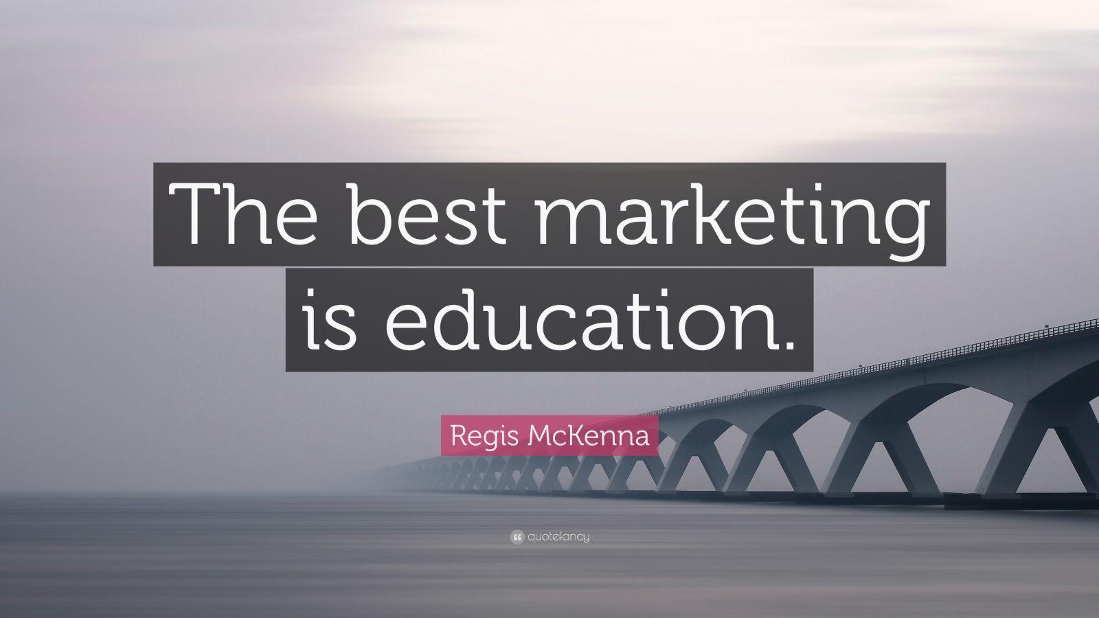 """""""the best marketing is education"""" -- Regis McKenna"""