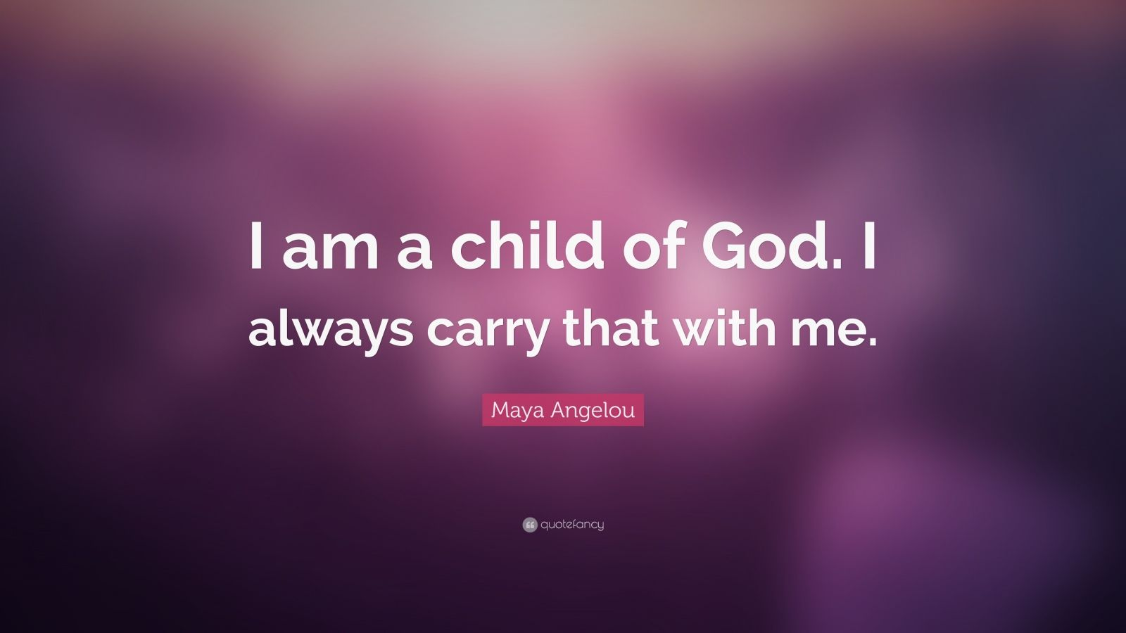 """Maya Angelou Quote: """"I am a child of God. I always carry that with me."""""""
