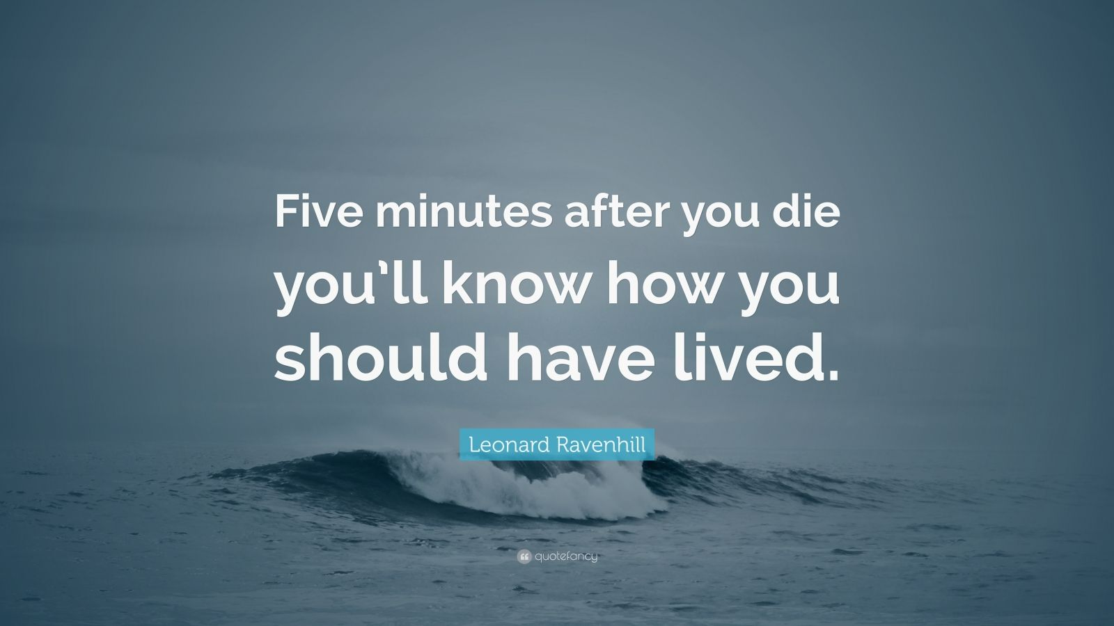 "Leonard Ravenhill Quote: ""Five minutes after you die you'll know how you should have lived."""