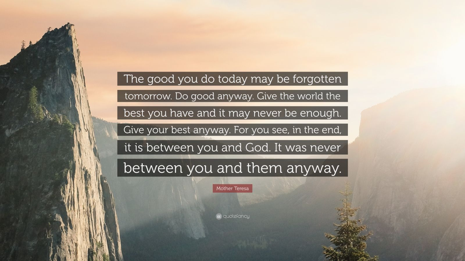 """Mother Teresa Quote: """"The good you do today may be forgotten tomorrow. Do good anyway. Give the world the best you have and it may never be enough. Give your best anyway. For you see, in the end, it is between you and God. It was never between you and them anyway."""""""