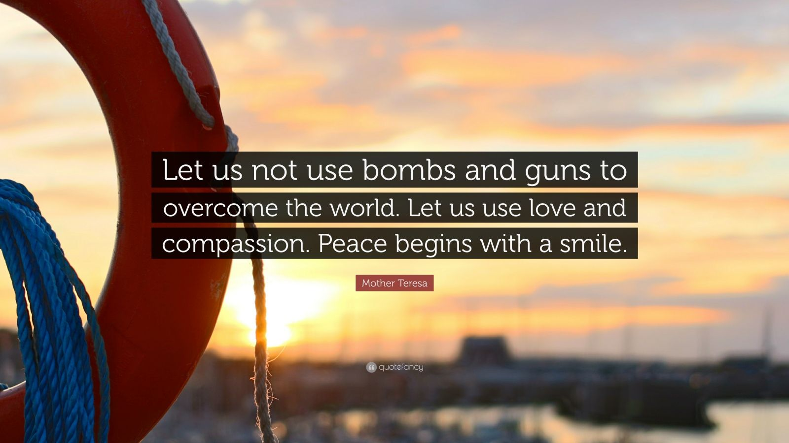 """Mother Teresa Quote: """"Let us not use bombs and guns to overcome the world. Let us use love and compassion. Peace begins with a smile."""""""