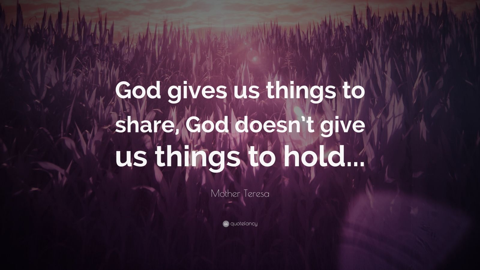 "Mother Teresa Quote: ""God gives us things to share, God doesn't give us things to hold..."""