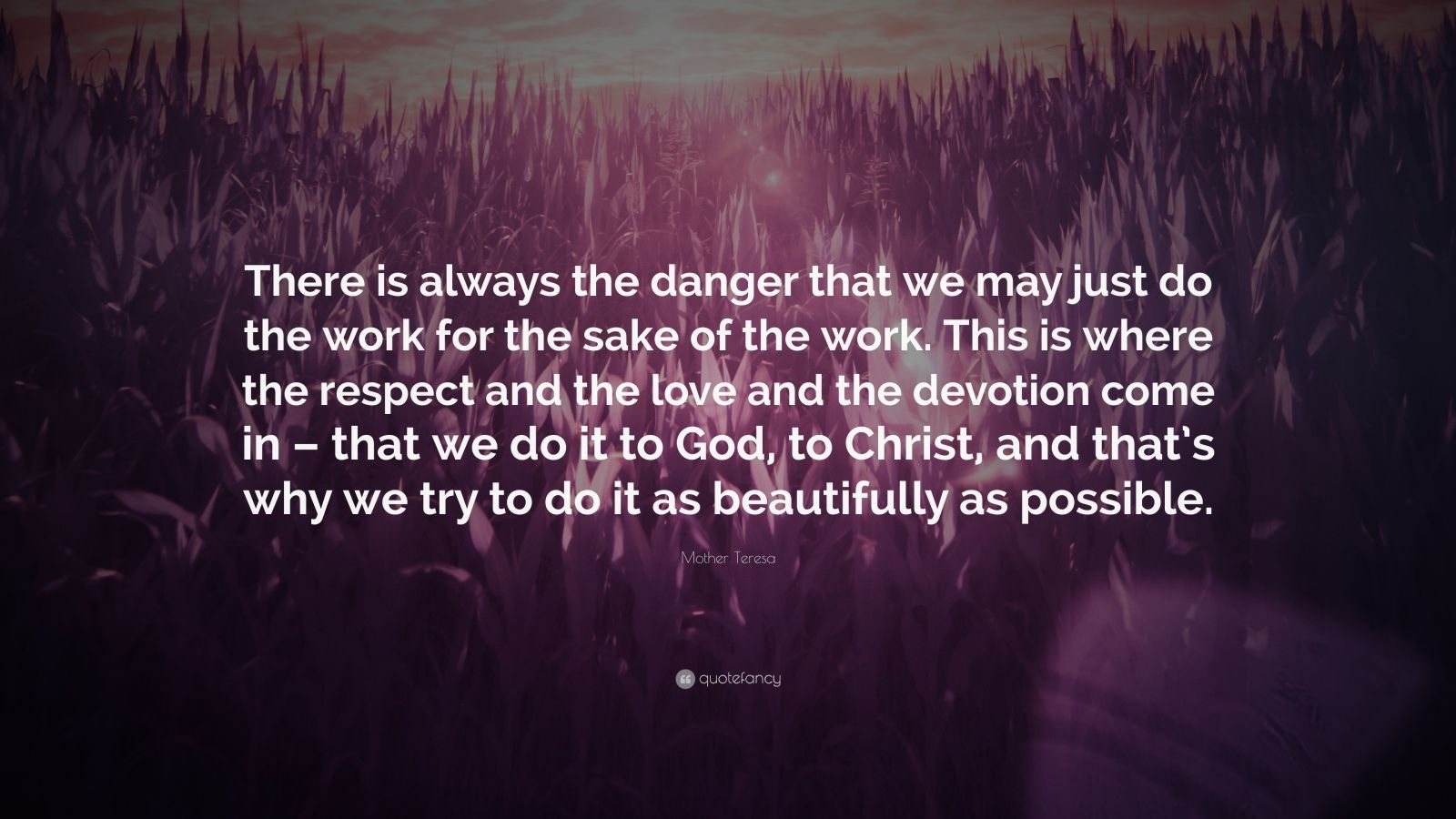 """Mother Teresa Quote: """"There is always the danger that we may just do the work for the sake of the work. This is where the respect and the love and the devotion come in – that we do it to God, to Christ, and that's why we try to do it as beautifully as possible."""""""