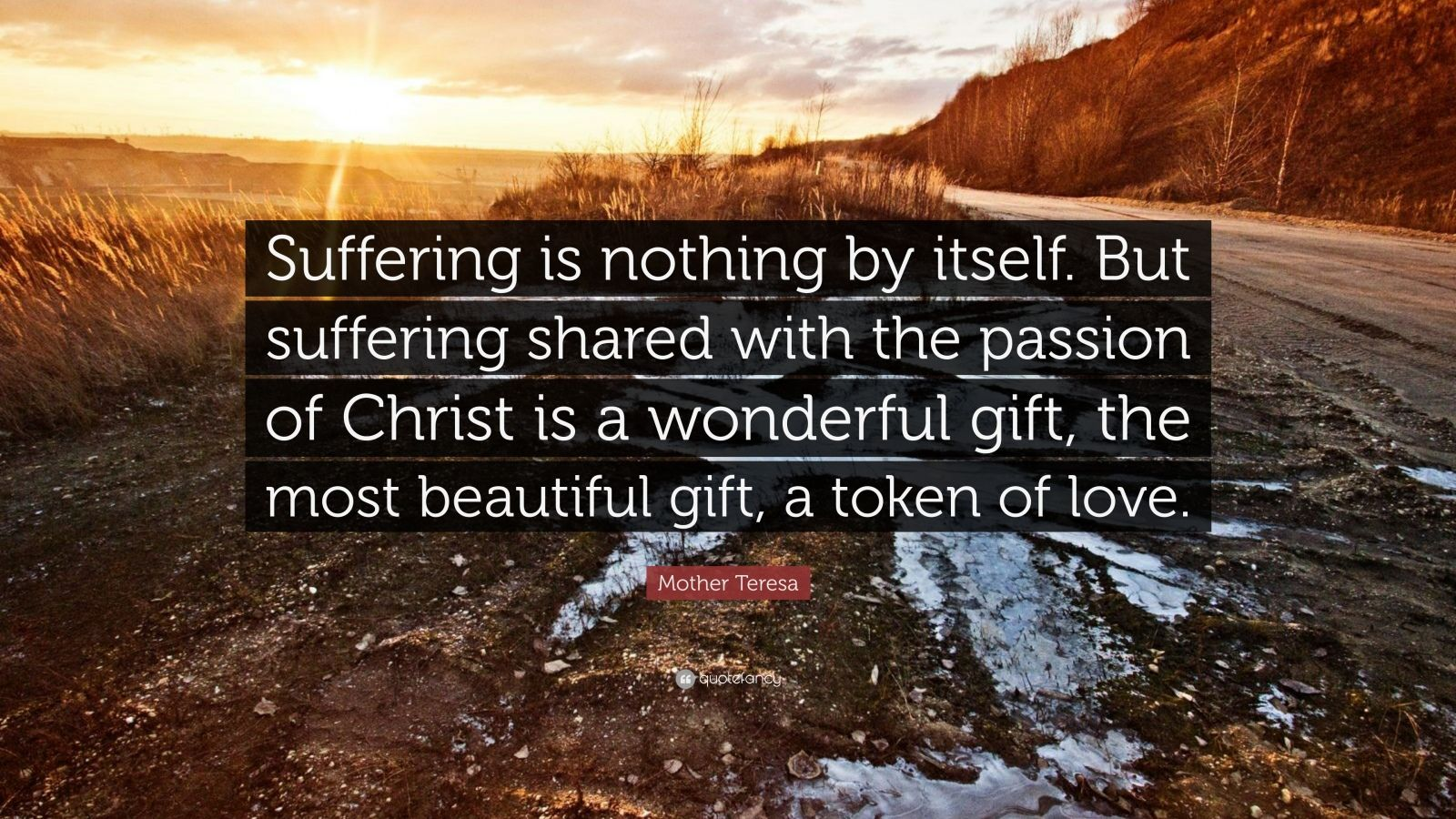 "Mother Teresa Quote: ""Suffering is nothing by itself. But suffering shared with the passion of Christ is a wonderful gift, the most beautiful gift, a token of love."""
