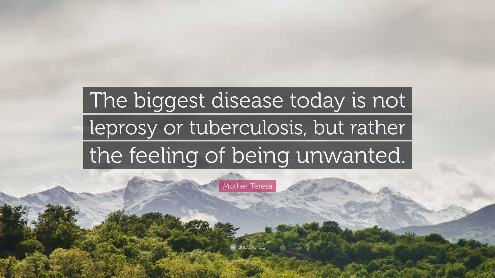 "Mother Teresa Quote: ""The biggest disease today is not leprosy or tuberculosis, but rather the feeling of being unwanted."""