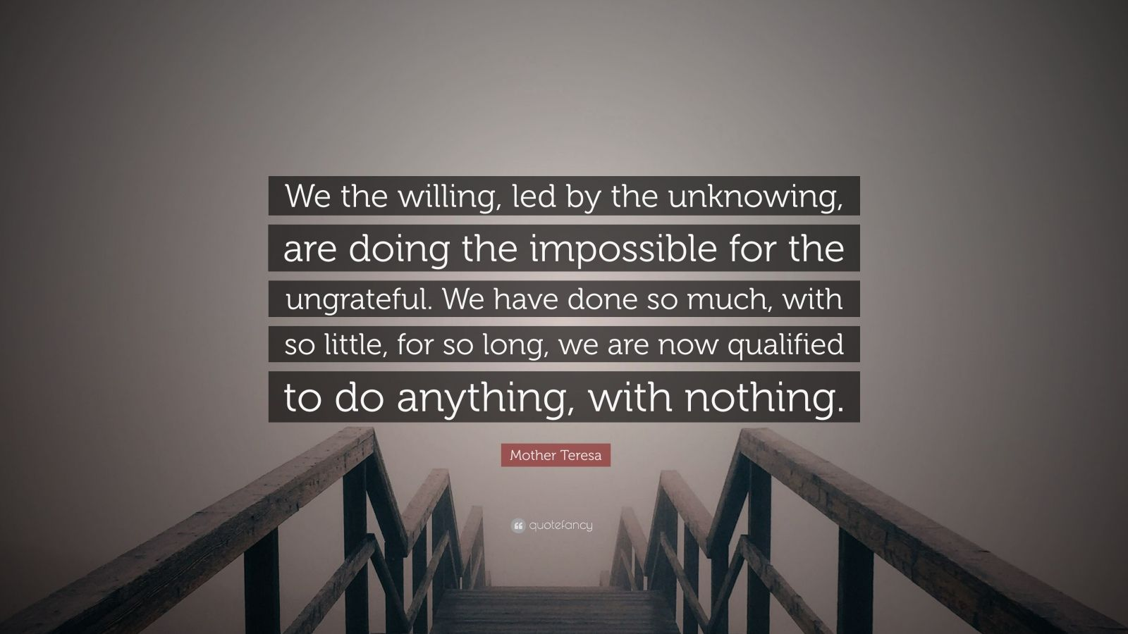 "Mother Teresa Quote: ""We the willing, led by the unknowing, are doing the impossible for the ungrateful. We have done so much, with so little, for so long, we are now qualified to do anything, with nothing."""
