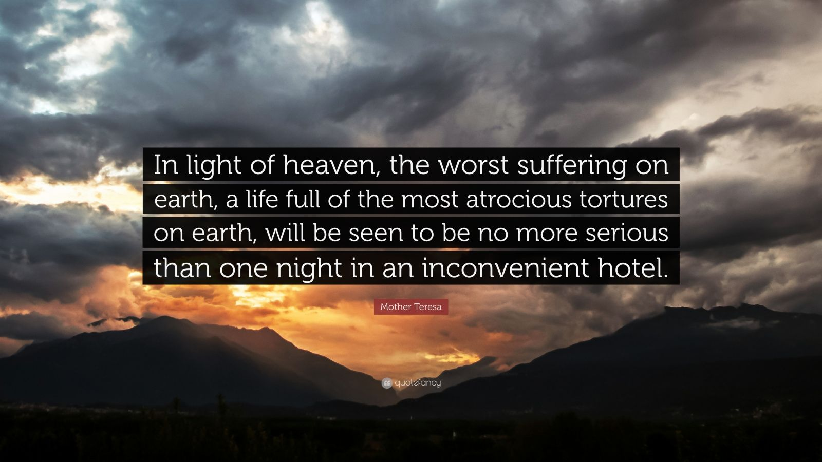 """Mother Teresa Quote: """"In light of heaven, the worst suffering on earth, a life full of the most atrocious tortures on earth, will be seen to be no more serious than one night in an inconvenient hotel."""""""