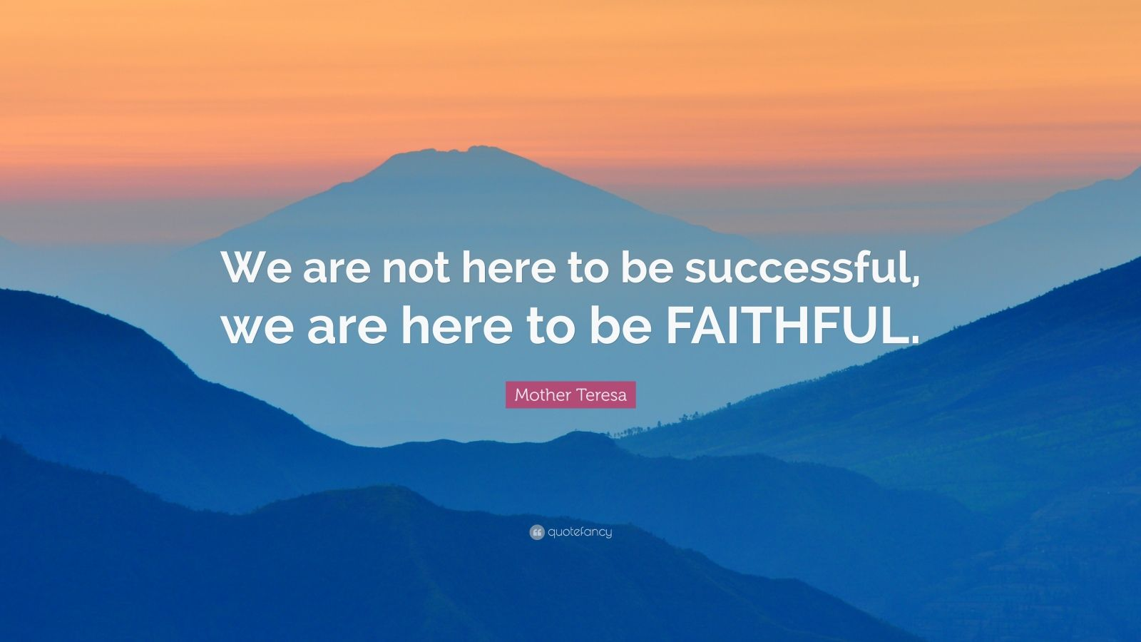 """Mother Teresa Quote: """"We are not here to be successful, we are here to be FAITHFUL."""""""