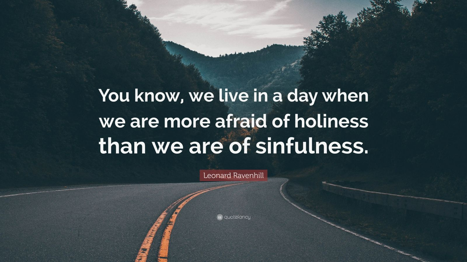 "Leonard Ravenhill Quote: ""You know, we live in a day when we are more afraid of holiness than we are of sinfulness."""