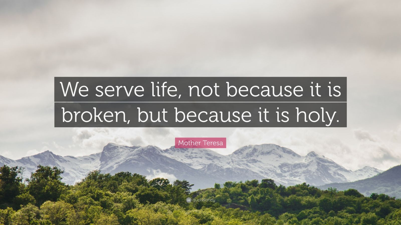 """Mother Teresa Quote: """"We serve life, not because it is broken, but because it is holy."""""""