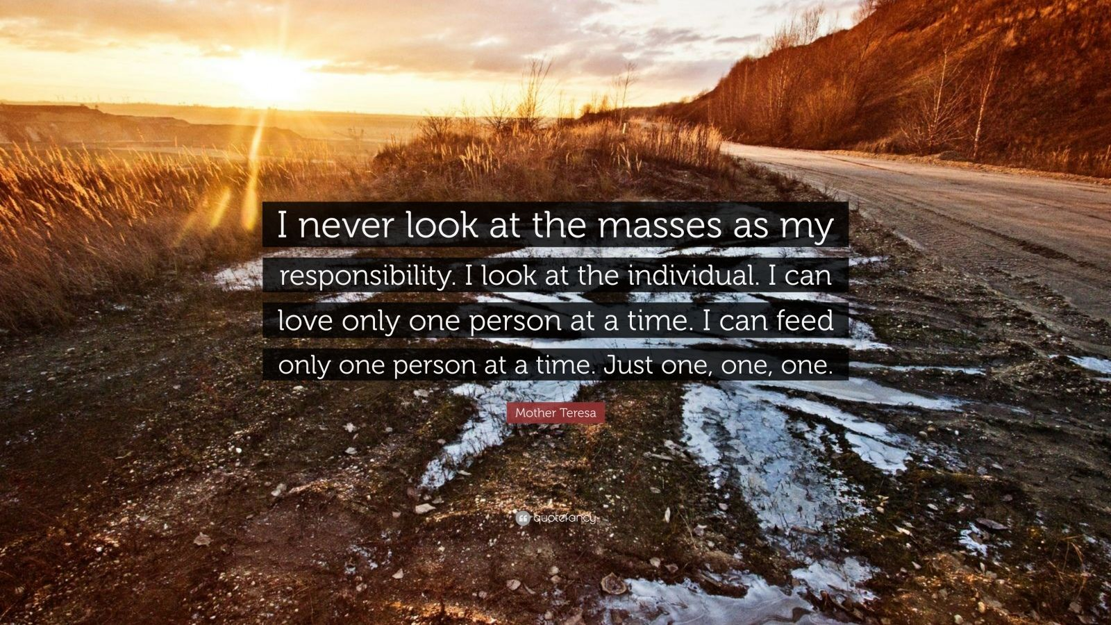 "Mother Teresa Quote: ""I never look at the masses as my responsibility. I look at the individual. I can love only one person at a time. I can feed only one person at a time. Just one, one, one."""